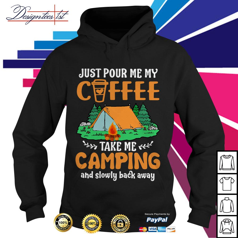 Just pour me my coffee take me campings and slowly back away Hoodie