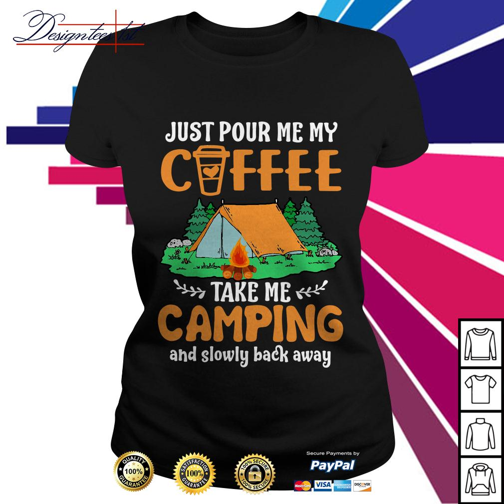 Just pour me my coffee take me campings and slowly back away Ladies Tee