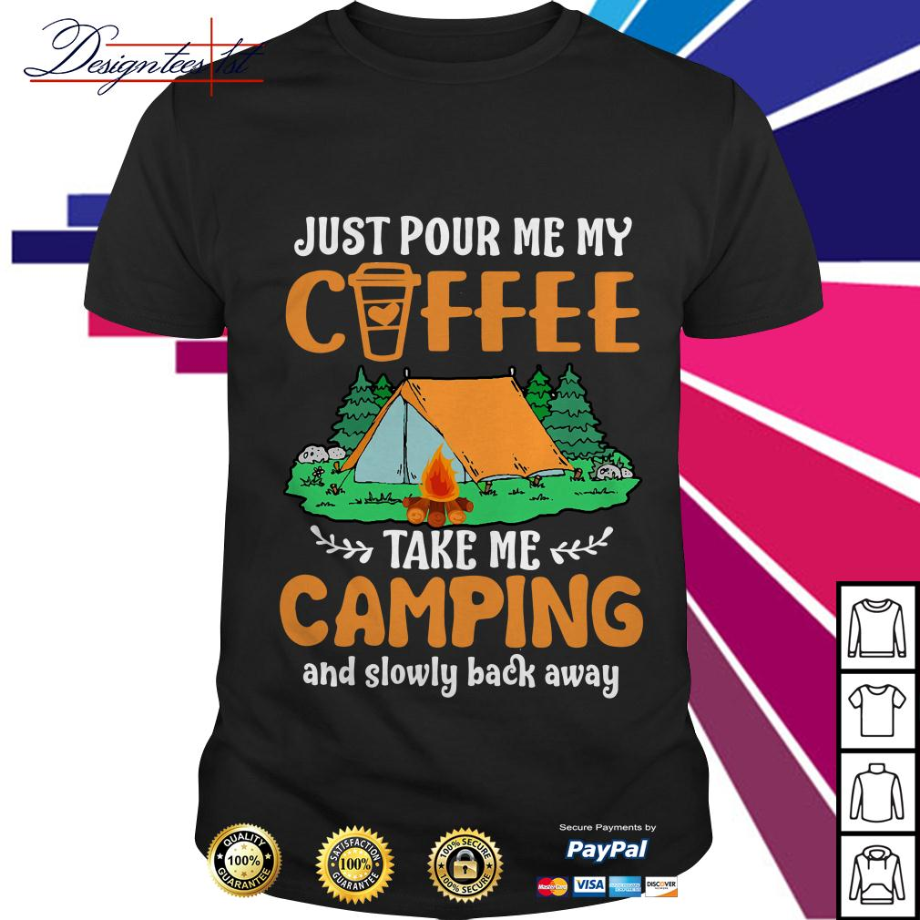 Just pour me my coffee take me campings and slowly back away shirt