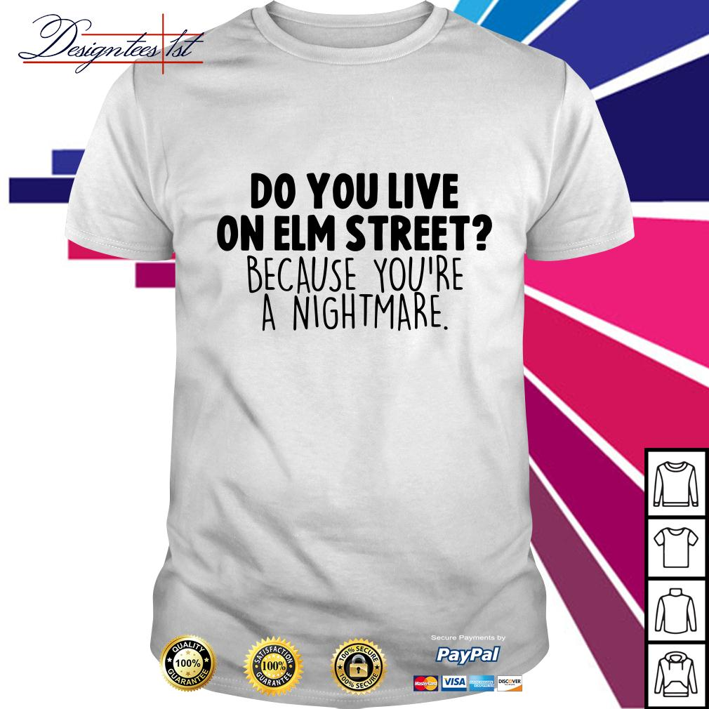Do you live on elm street because you're a nightmare shirt