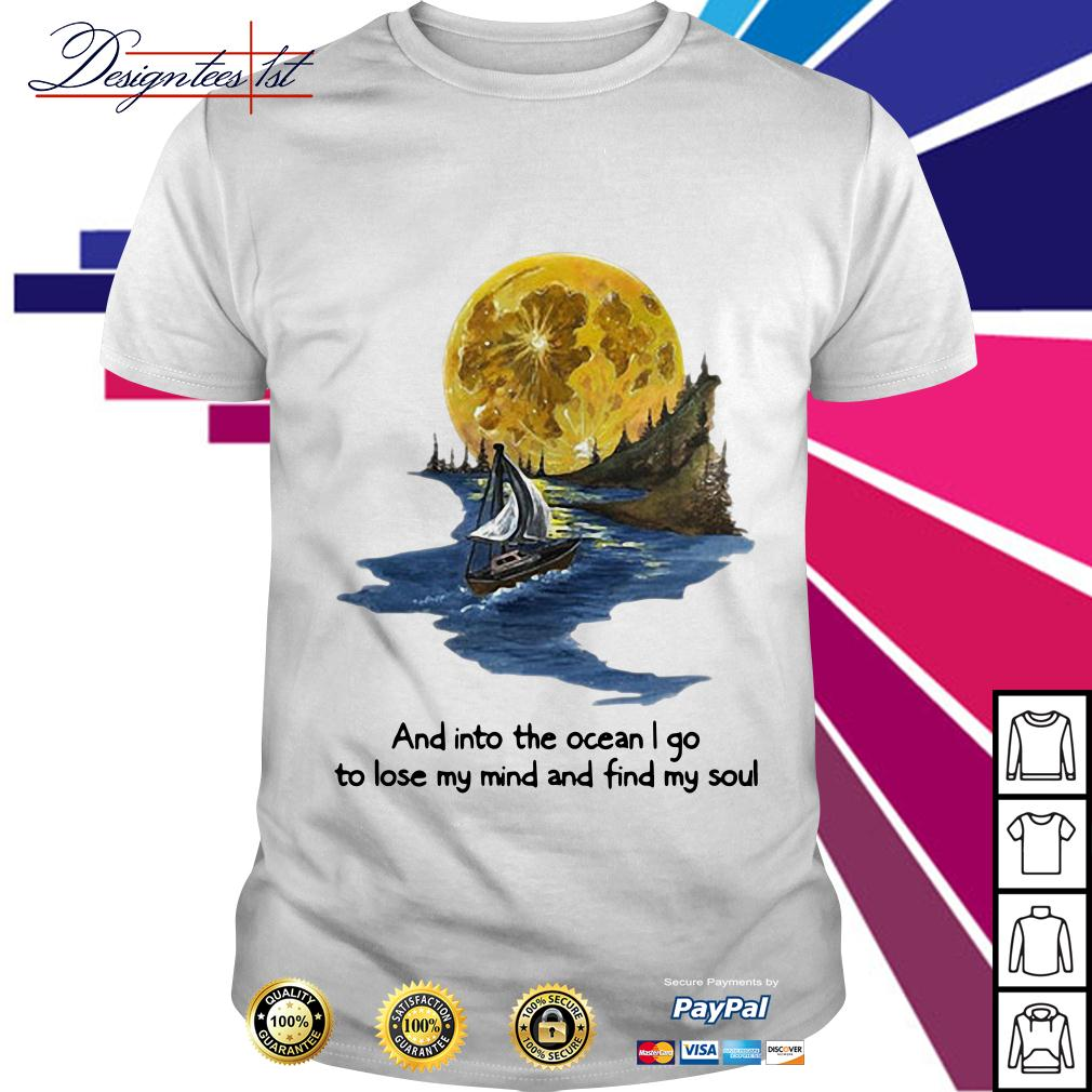 Moon and into the ocean I go to lose my mind and find my soul shirt