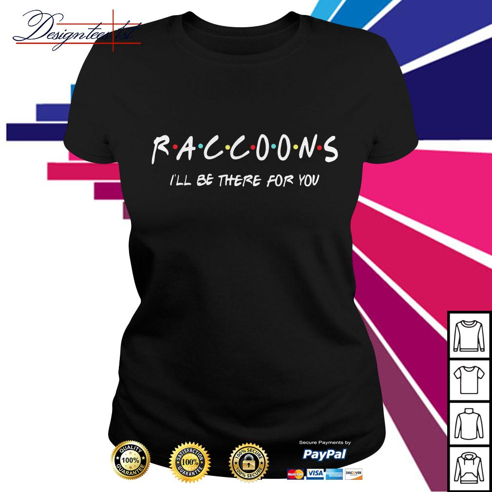 Raccoons I'll be there for you Ladies Tee