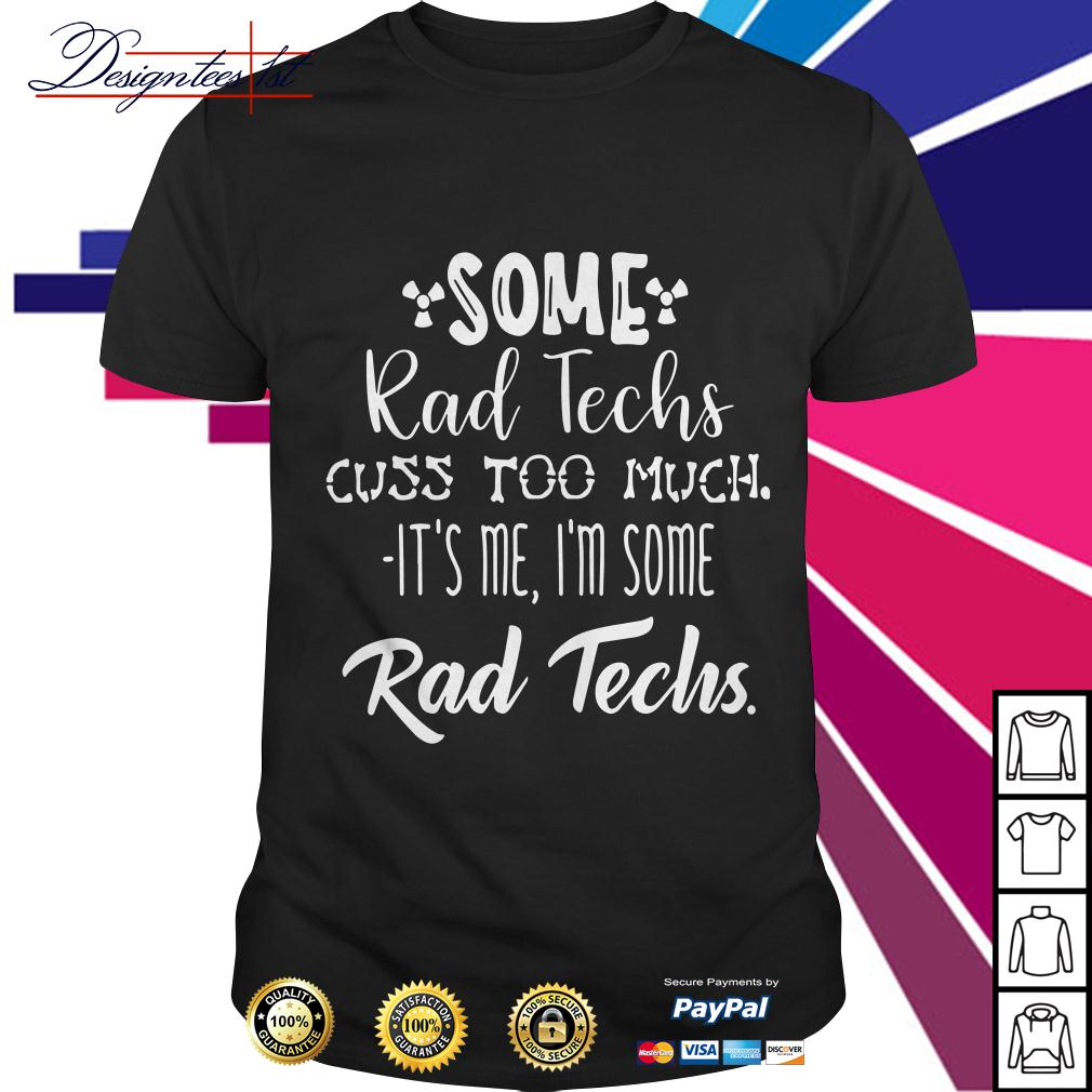 Some rad techs cuss too much it's me I'm some rad techs shirt