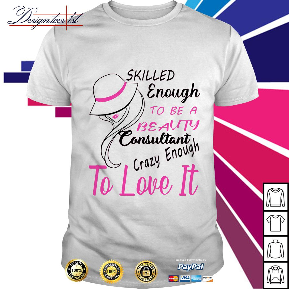 Skilled enough to be a beauty consultant crazy enough to love it shirt