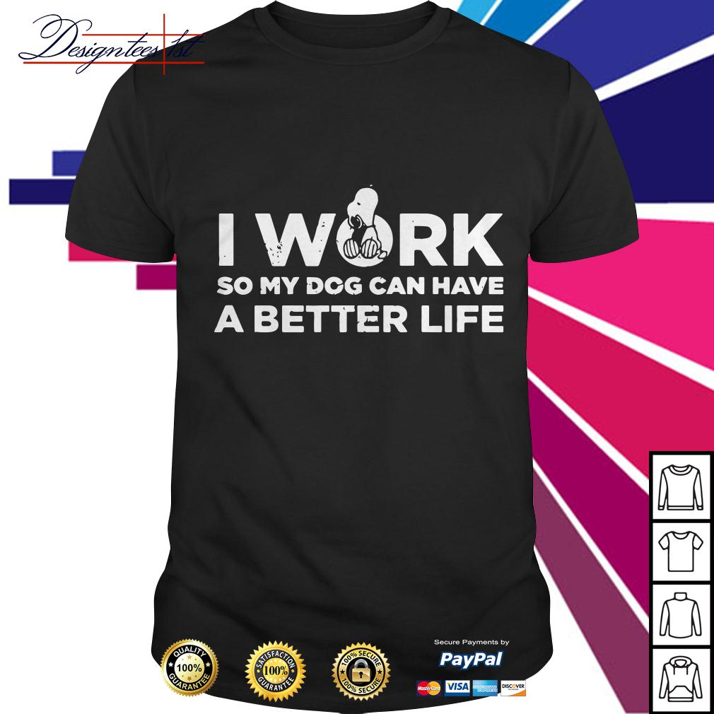 Snoopy I work so my dog can have a better life shirt