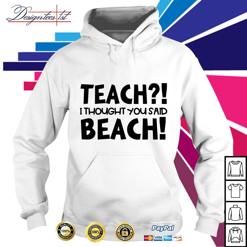 Teach I thought you said beach Hoodie