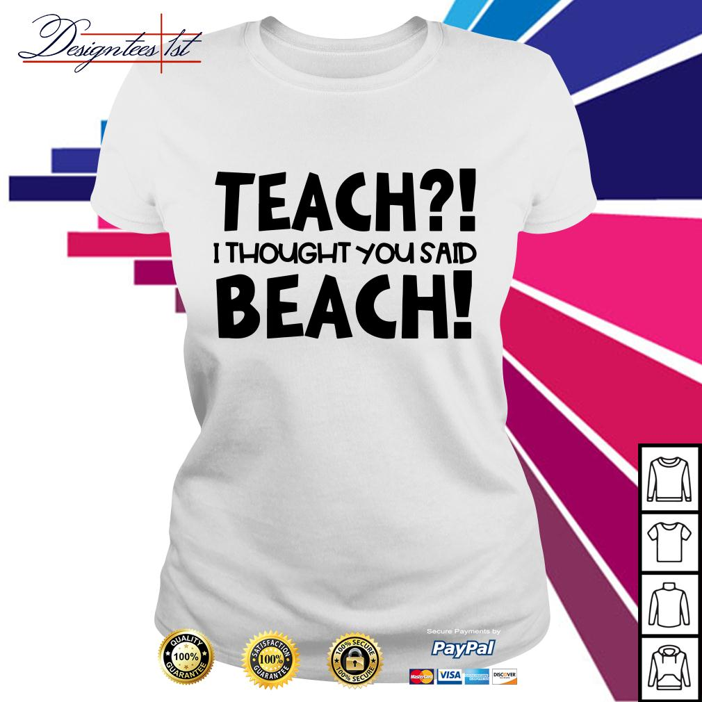Teach I thought you said beach Ladies Tee