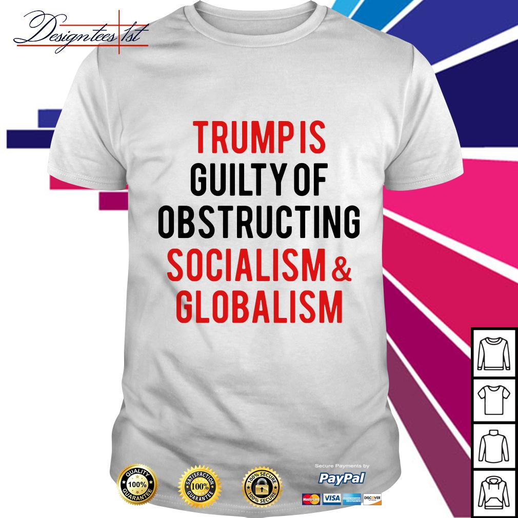 Trump is guilty of obstructing socialism and globalism shirt