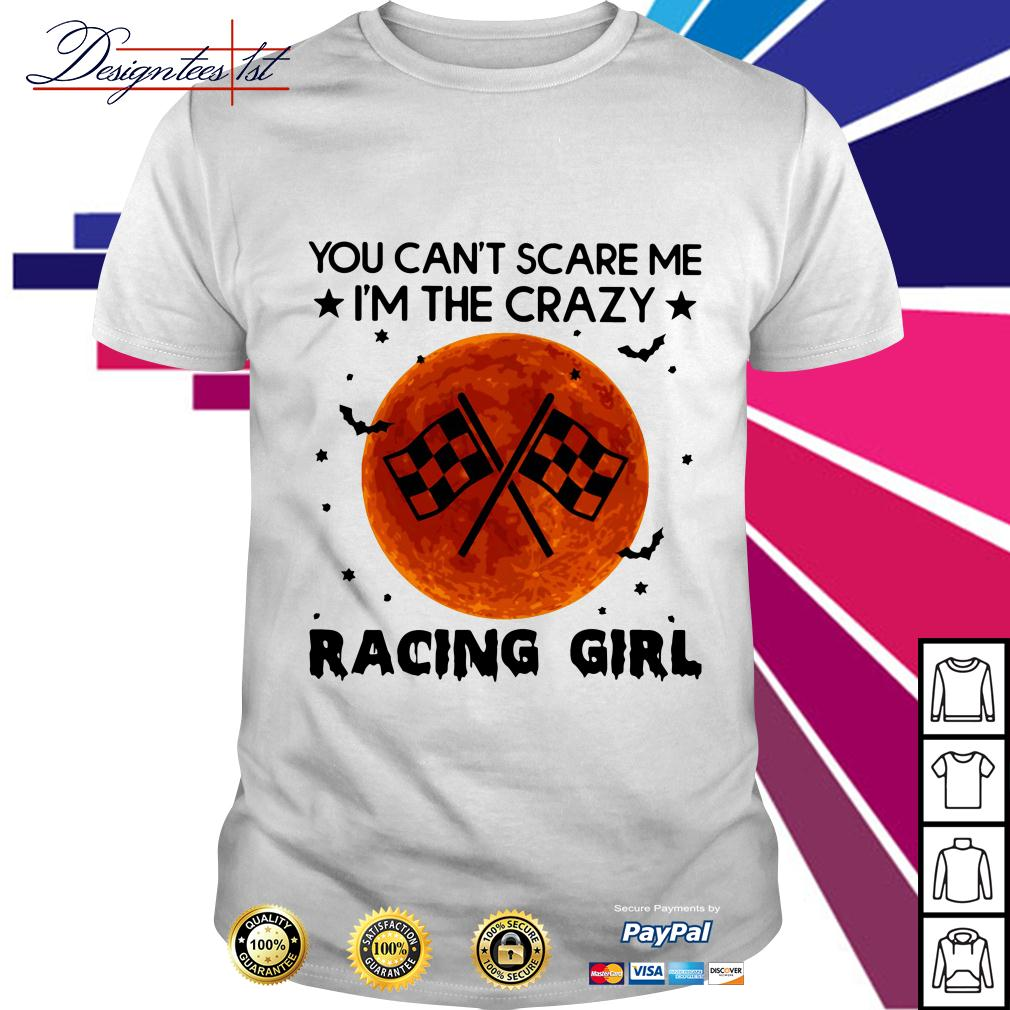 You can't scare I'm the crazy racing girl shirt