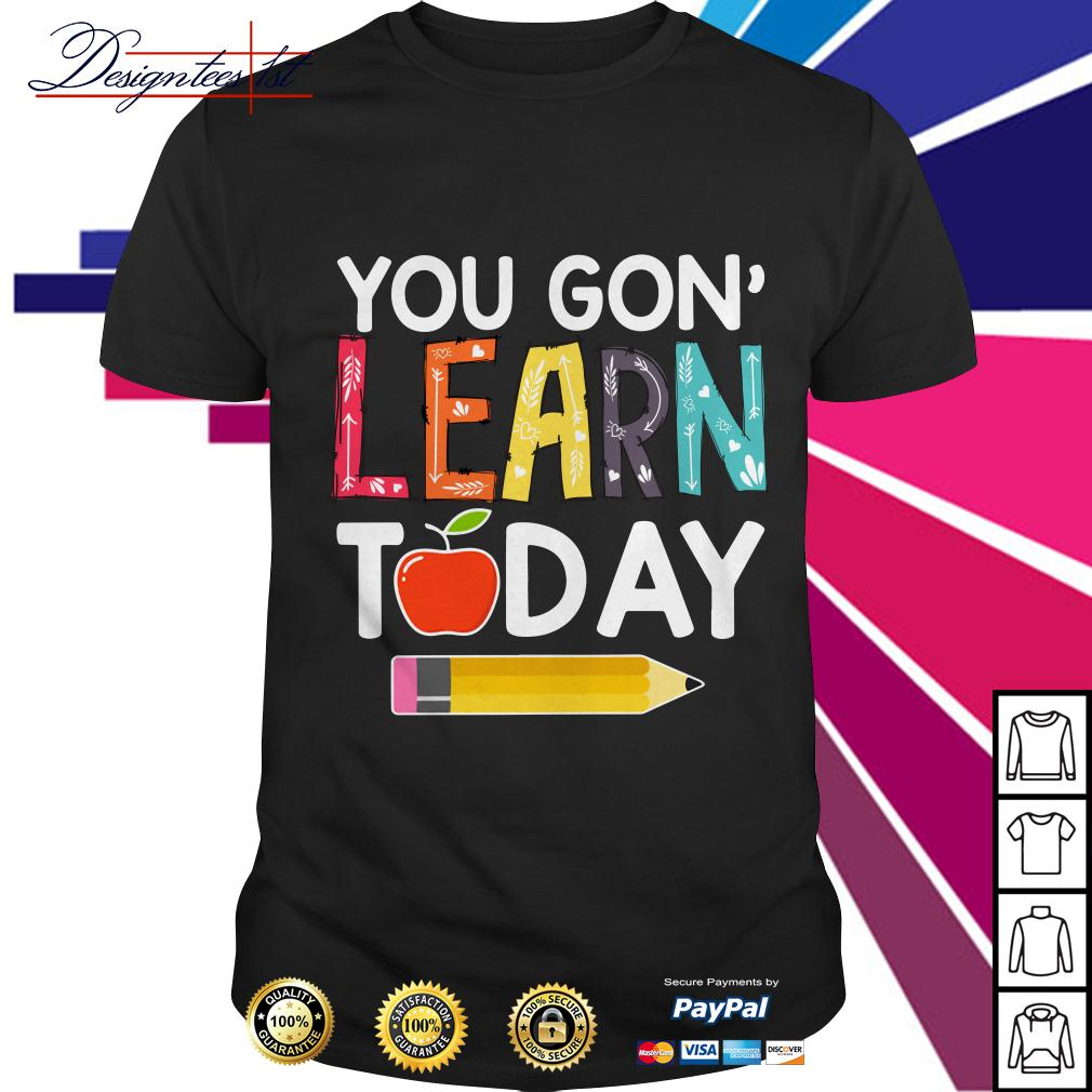 You gon' learn today shirt