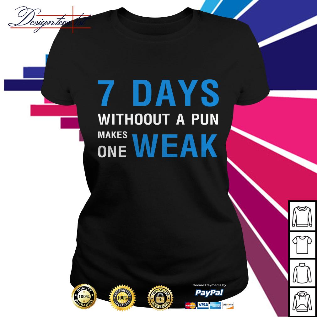 7 days without a pun makes one weak Ladies Tee