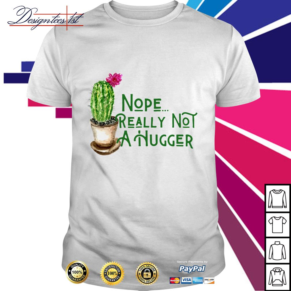Cactus nope really not a hugger shirt