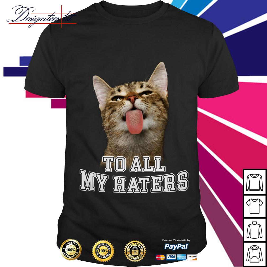 Cat to all my haters shirt