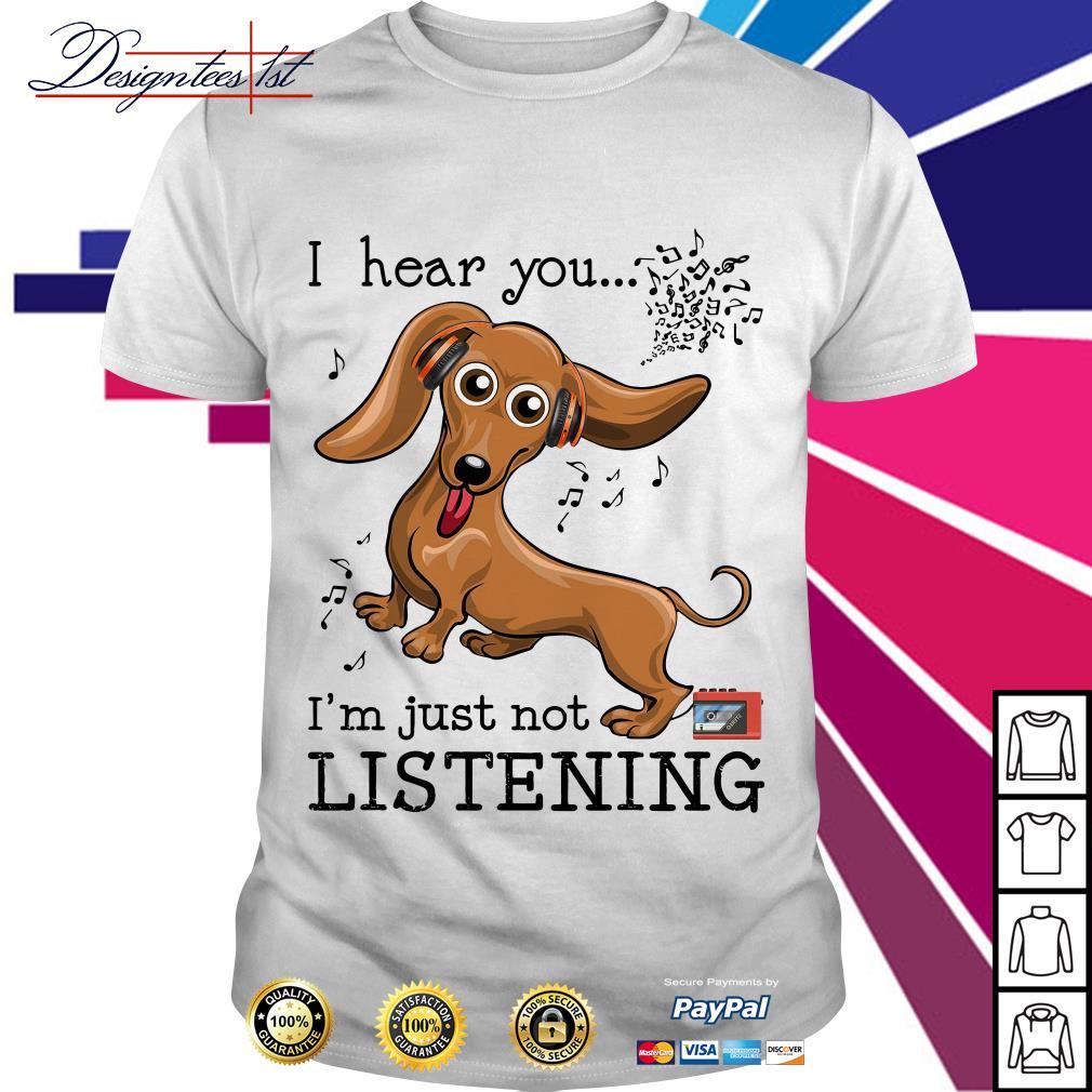 Dachshund I hear you I'm just not listening shirt