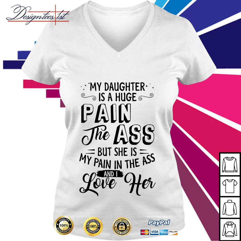 My daughter is a huge pain the ass but she is my pain in the ass and I love her V-neck T-shirt
