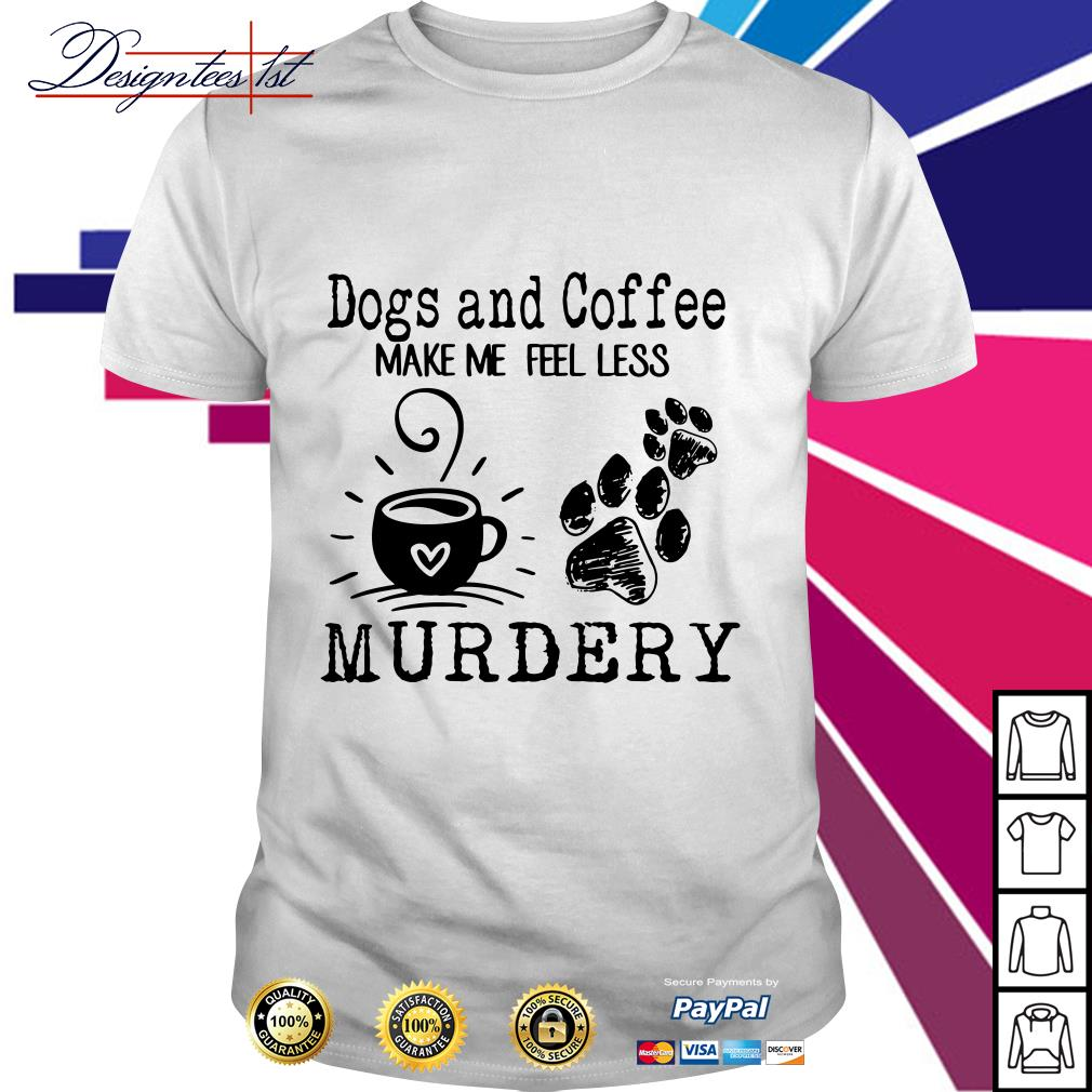 Dogs paw and coffee make me feel less murdery shirt