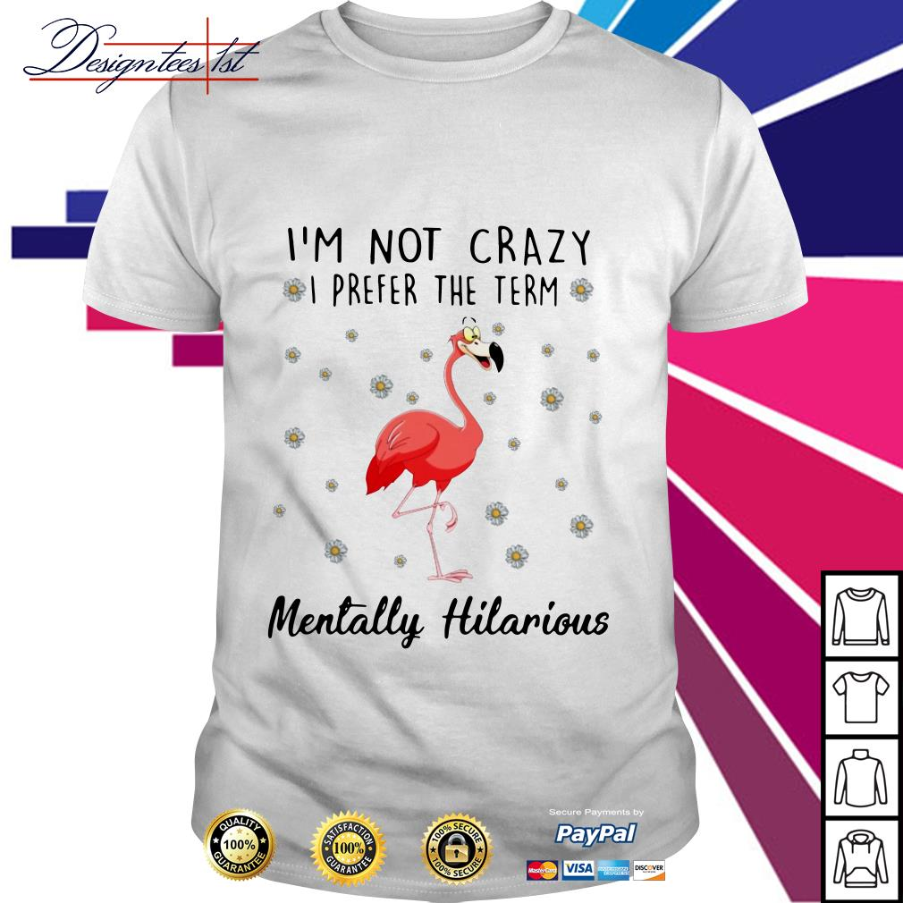 Flamingo I'm not crazy I prefer the term Mentally Hilarious shirt