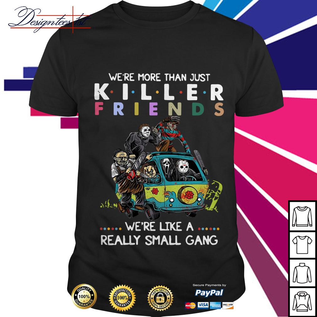 Horror we're more than just killer friends we're like a really small gang shirt