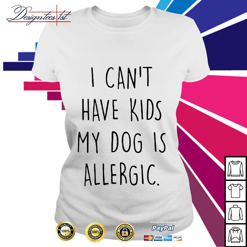 I can't have kids my dog is allergic Ladies Tee