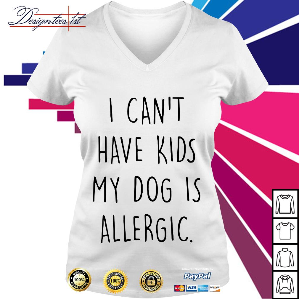 I can't have kids my dog is allergic V-neck T-shirt
