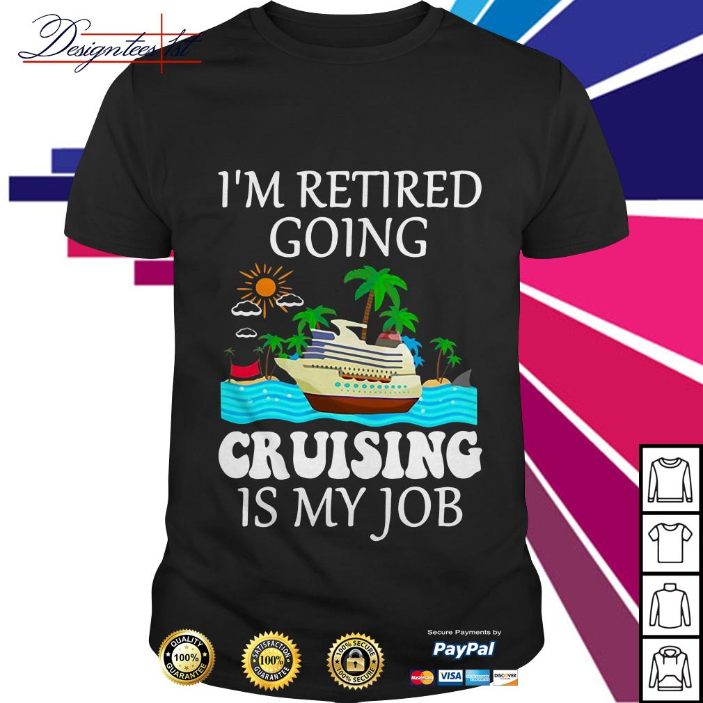 I'm retired going cruising is my job shirt