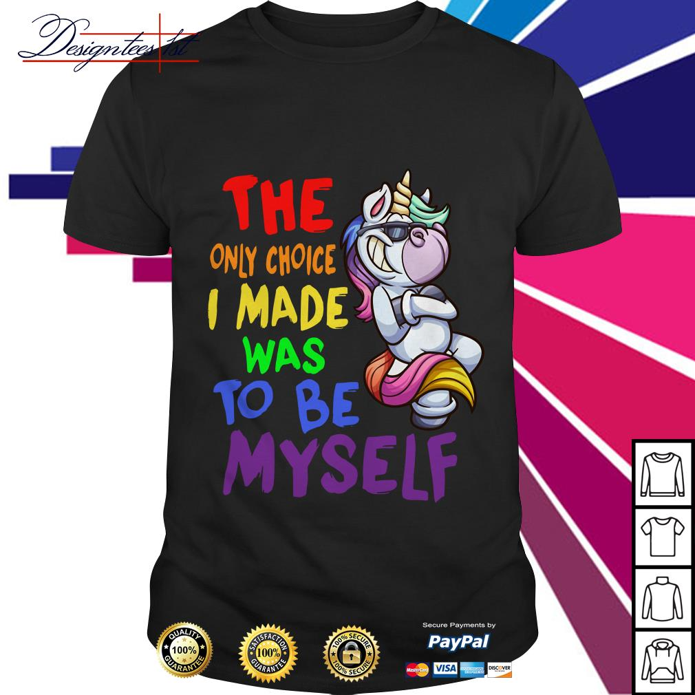 LGBT Unicorn the only choice I make was to be myself shirt