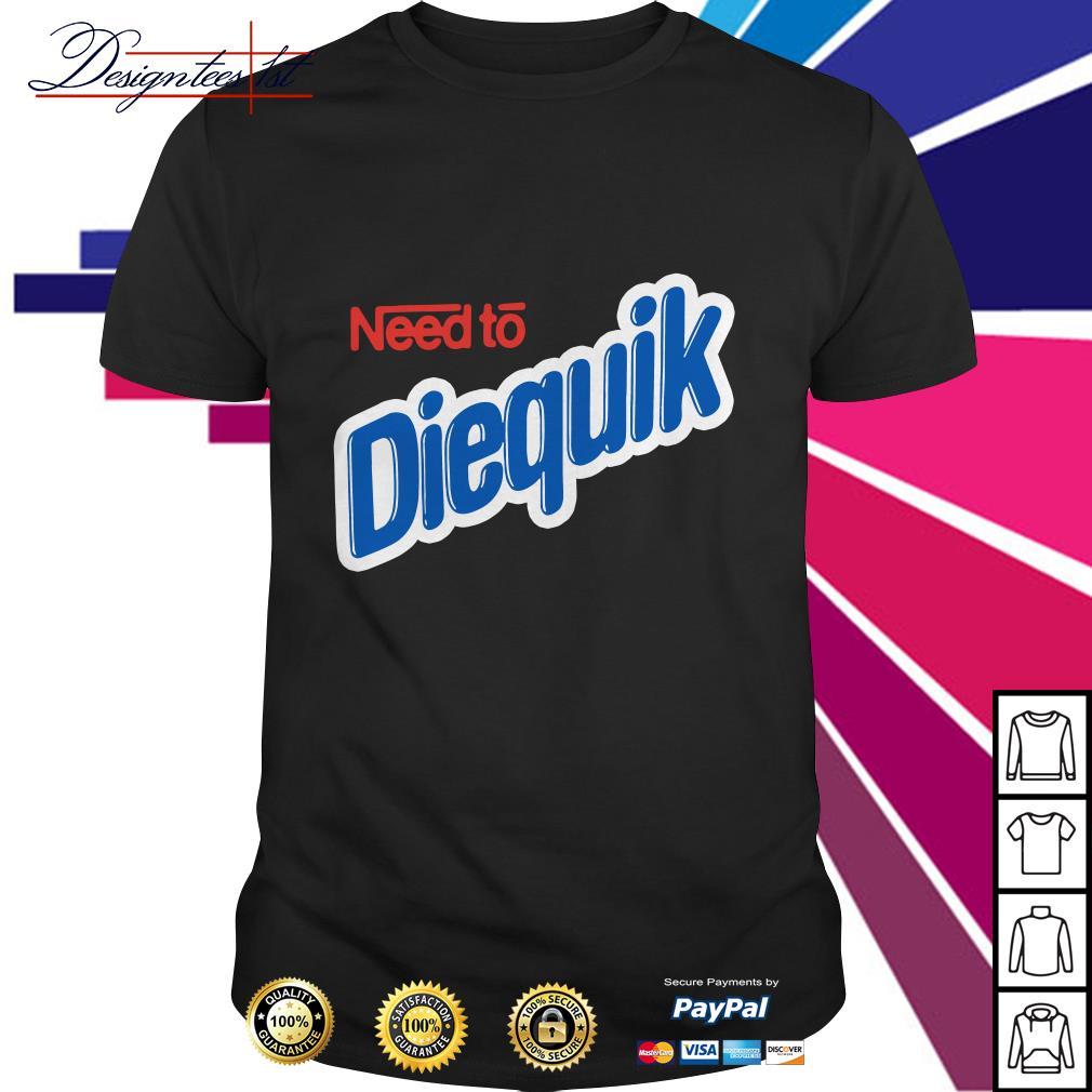 Need to Diequik shirt