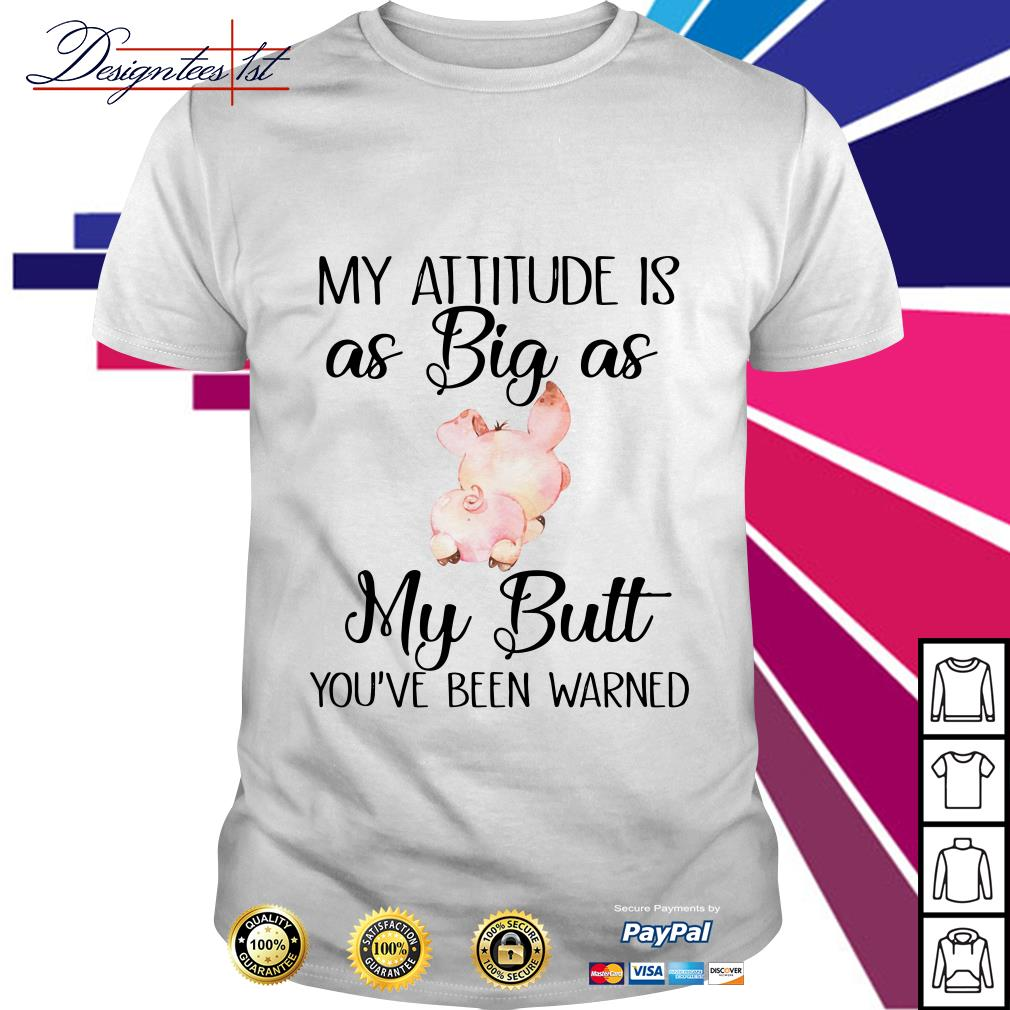 Pig my attitude is as big as my butt you've been warned shirt