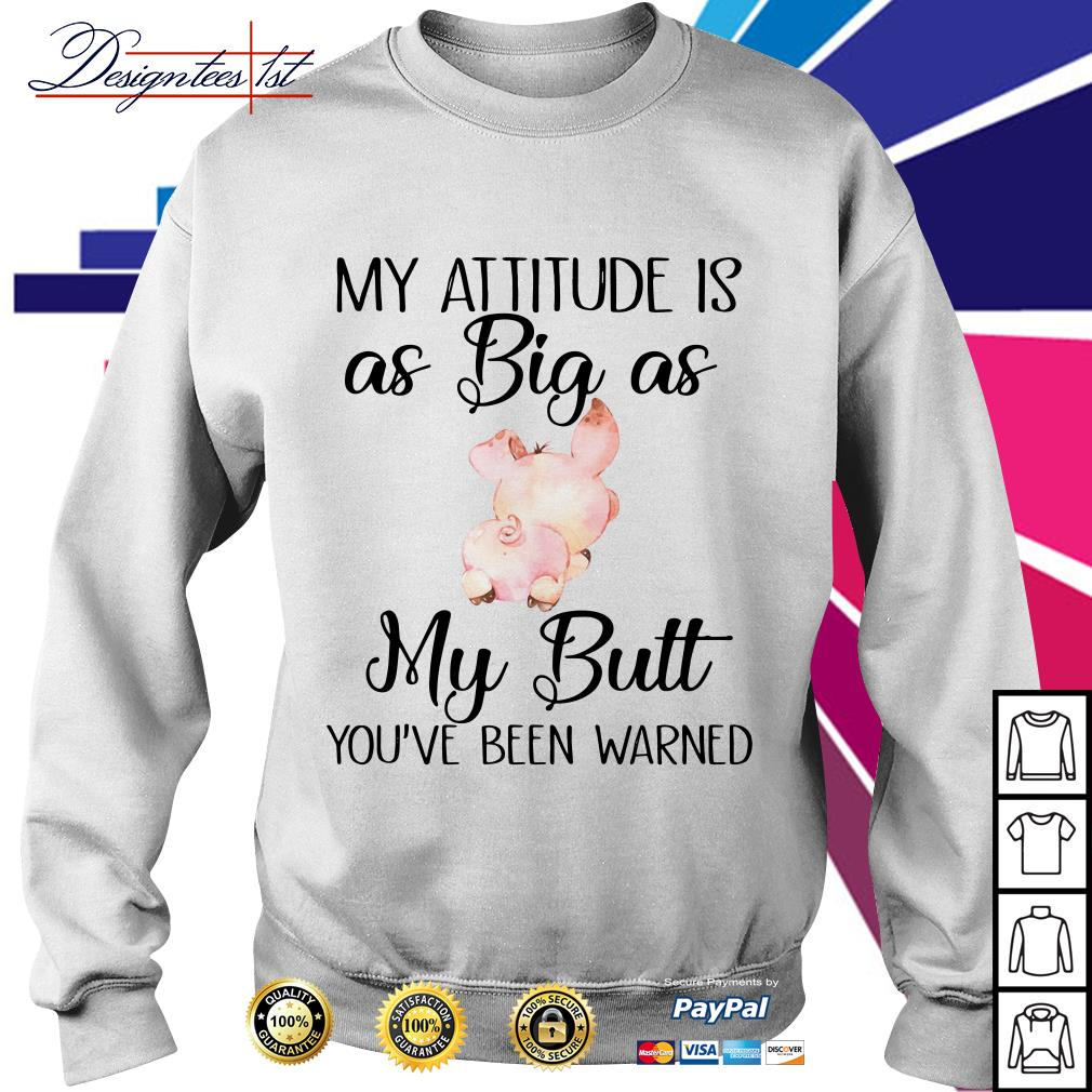Pig my attitude is as big as my butt you've been warned Sweater