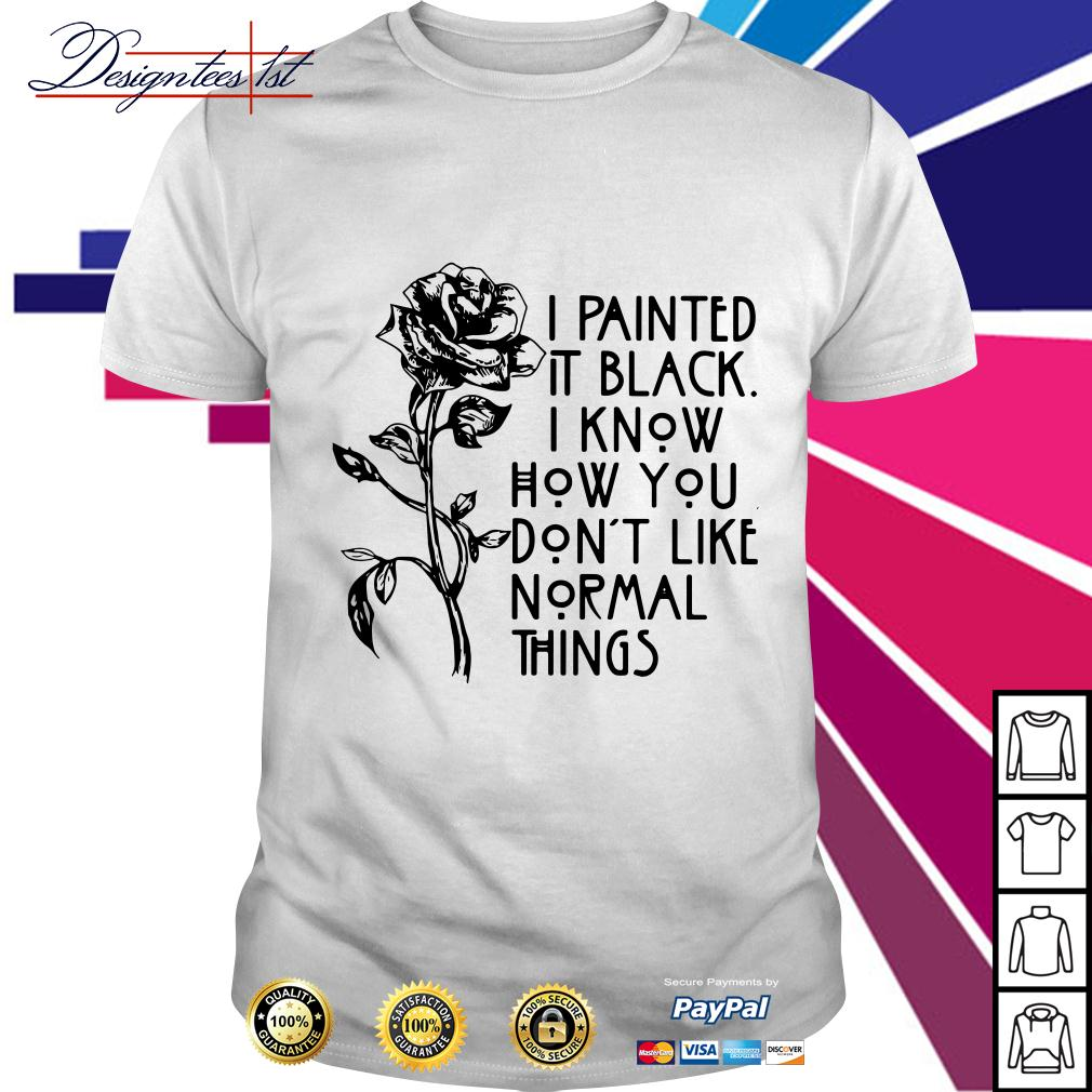 Rose I painted it black I know how you don't like normal things shirt