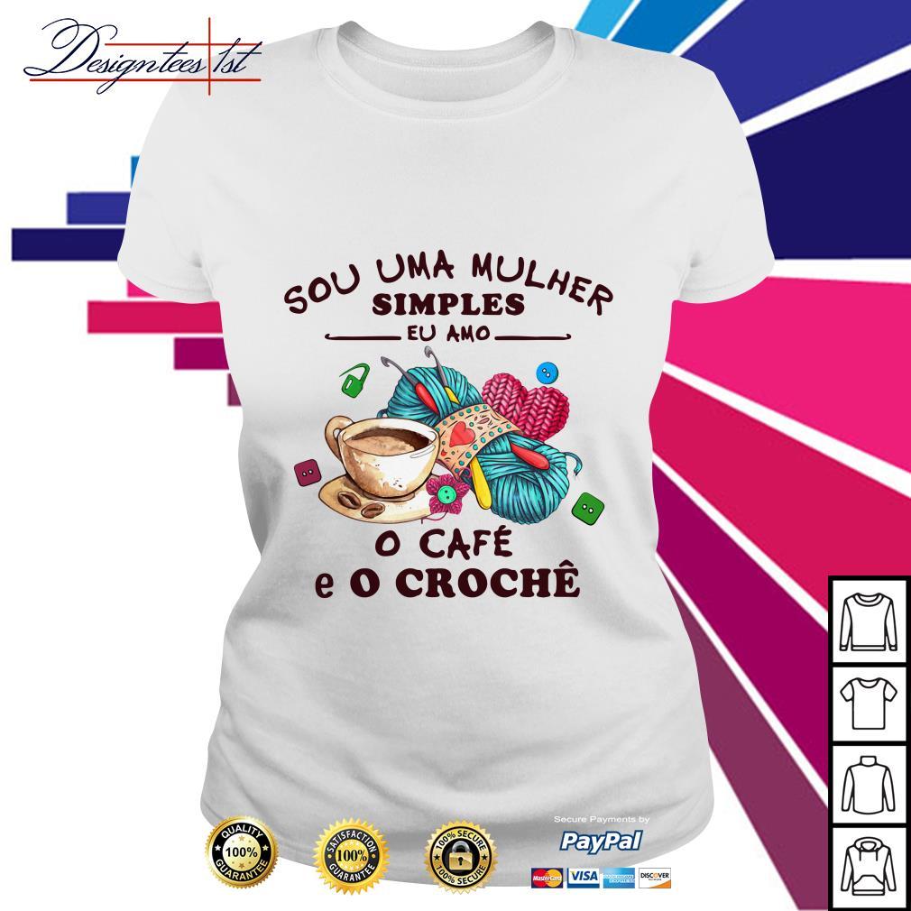 Sou Uma Mulher Simples Eu Amo o Cafe E O Croche Ladies Tee