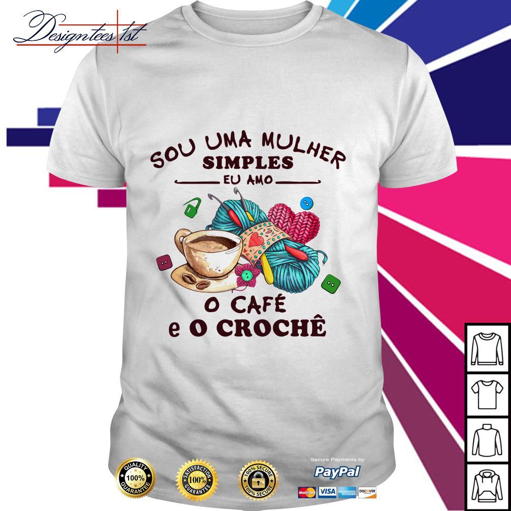 Sou Uma Mulher Simples Eu Amo o Cafe E O Croche shirt