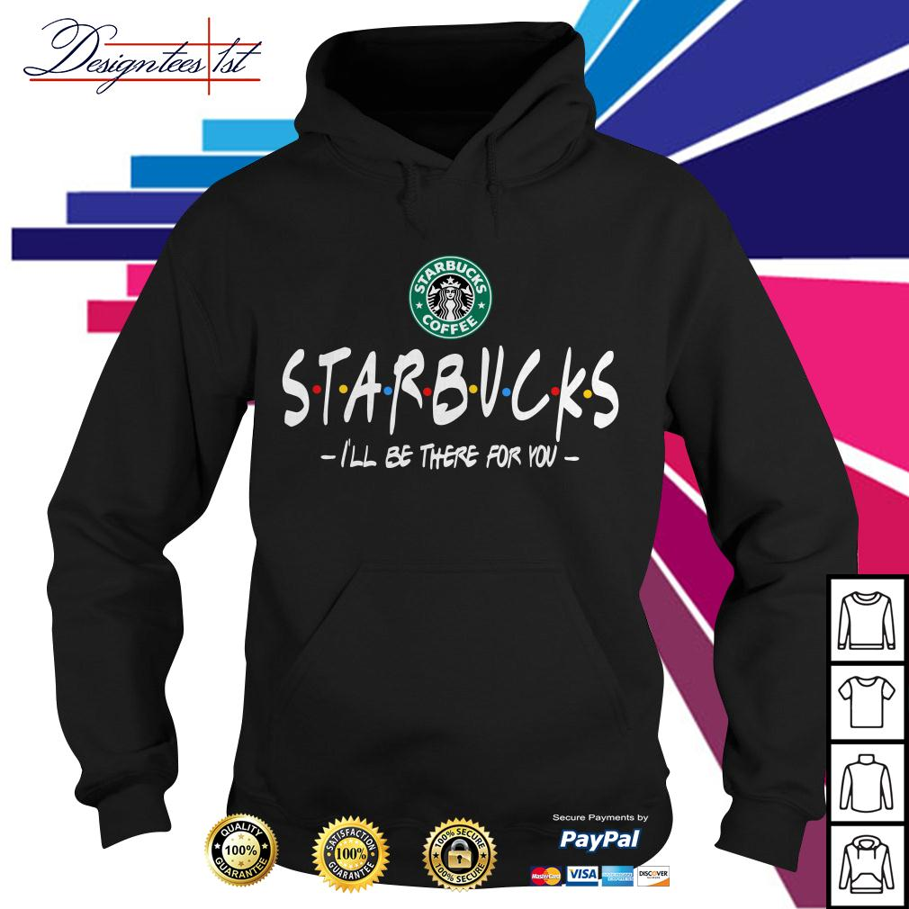 Starbucks coffee I'll be there for you Hoodie