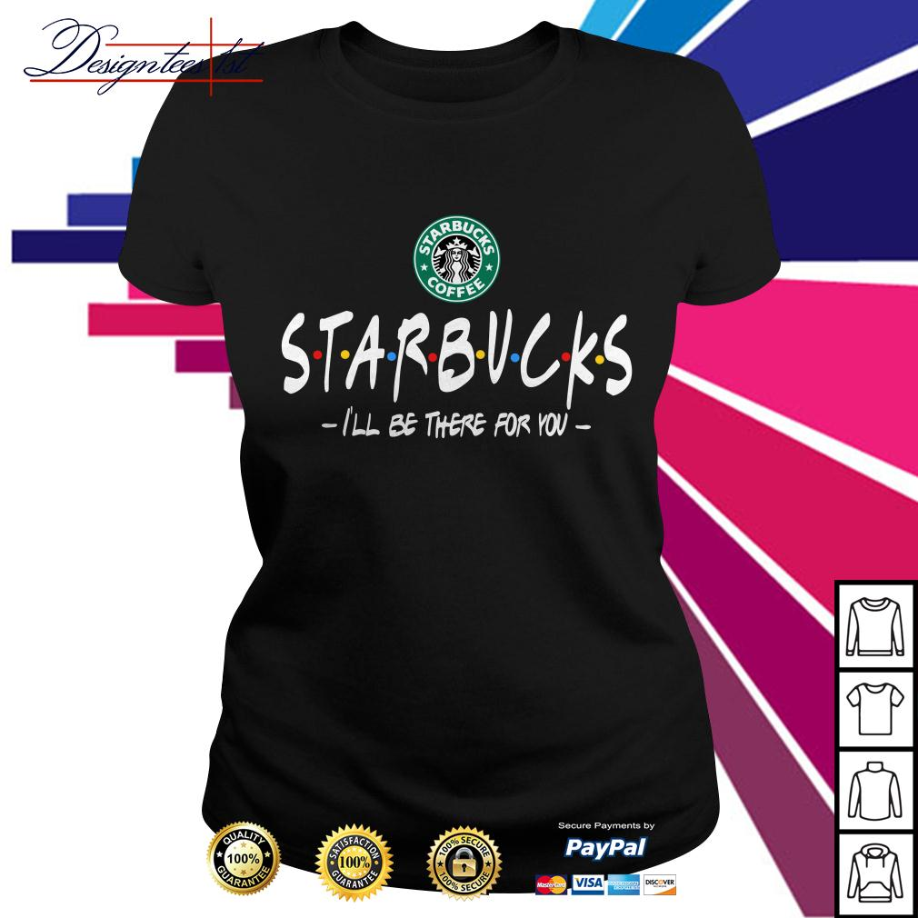 Starbucks coffee I'll be there for you Ladies Tee