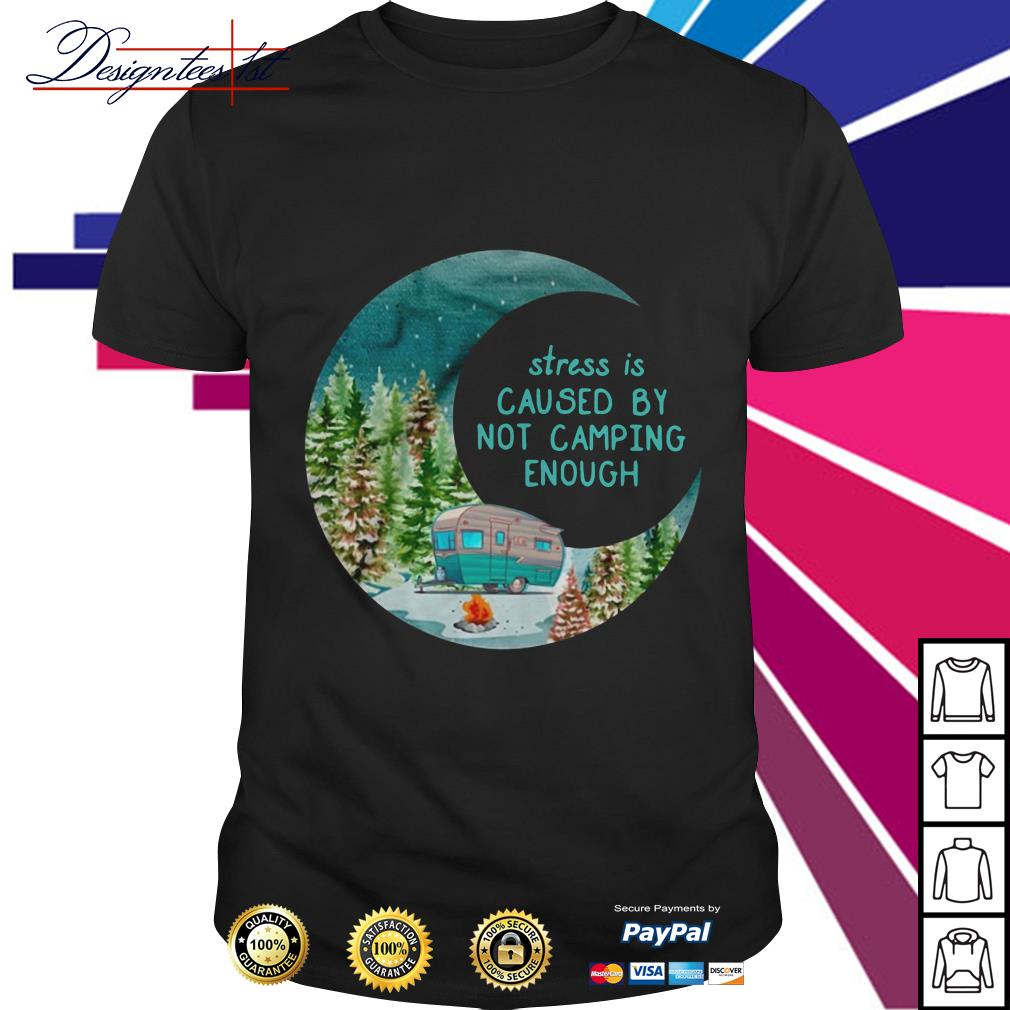 Stress is cause by not camping enough shirt