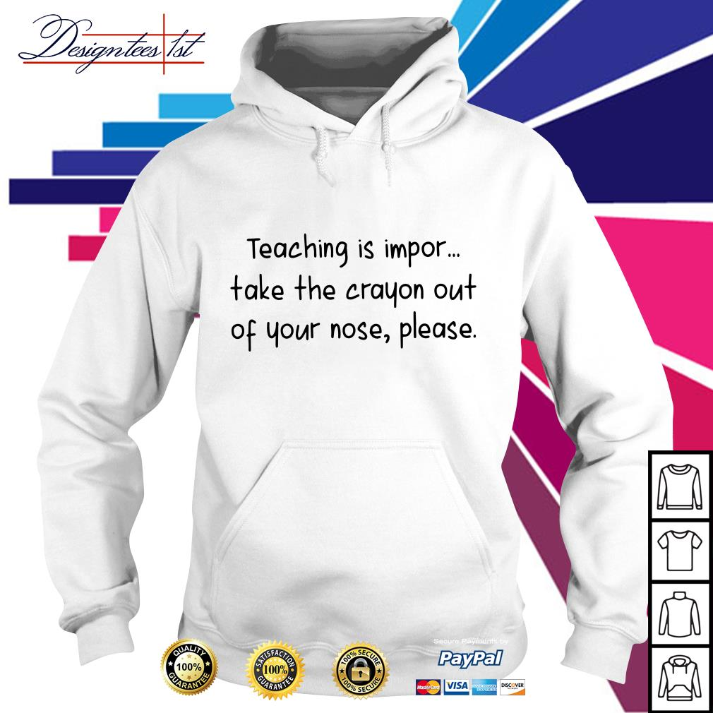 Teaching is impor take the crayon out of your nose please Hoodie