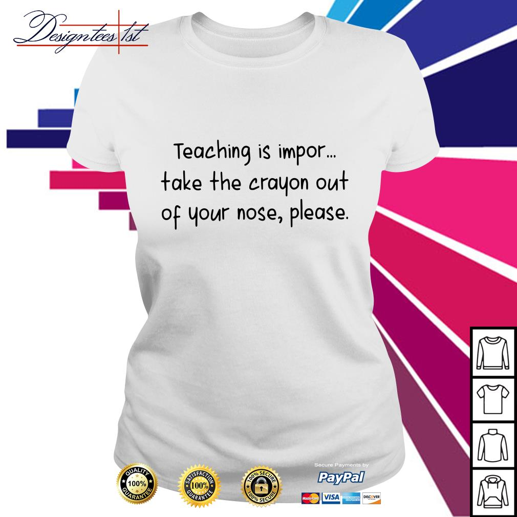Teaching is impor take the crayon out of your nose please Ladies Tee