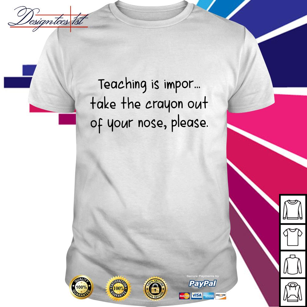 Teaching is impor take the crayon out of your nose please shirt