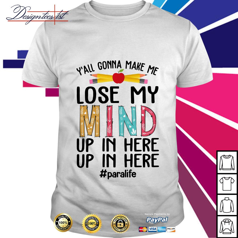 Y'all gonna make me lose my mind up in here up in here shirt