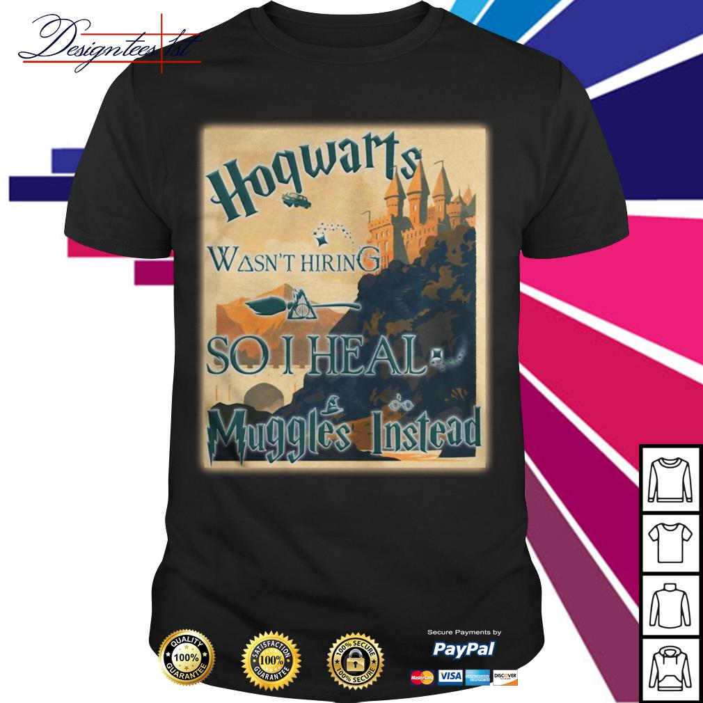 Harry Potter Hogwarts wasn't hiring so I heal Muggles Instead shirt