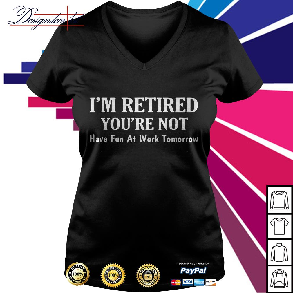I'm retired you're not have fun at work tomorrow V-neck T-shirt