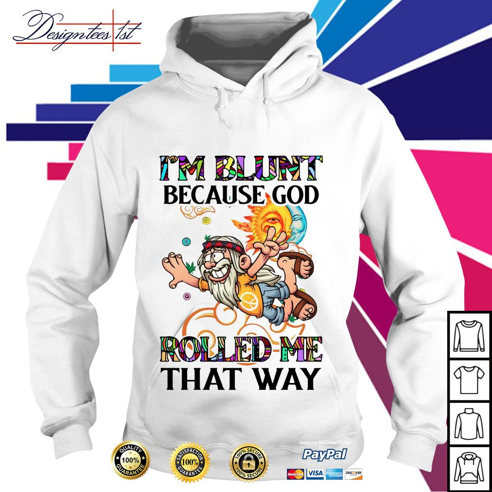 Man hippie I'm blunt because God rolled me that way Hoodie
