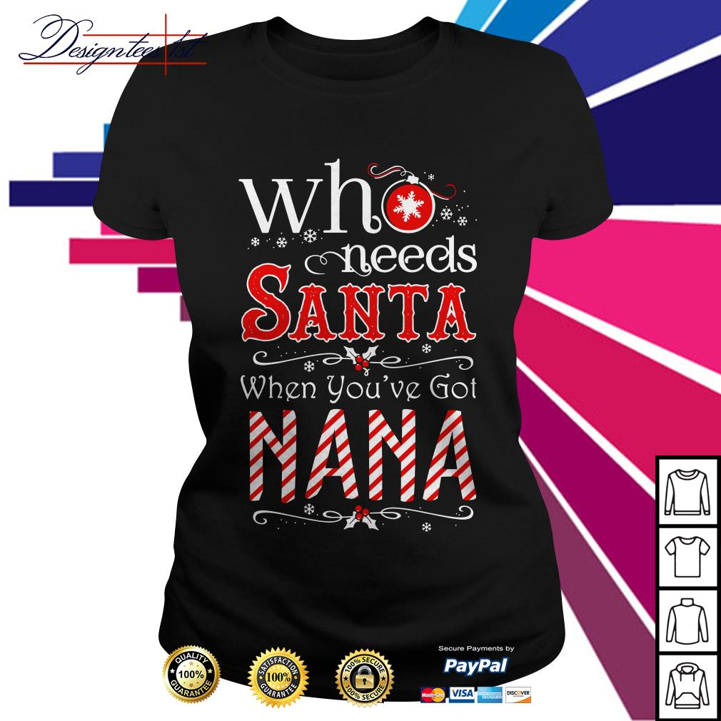 Merry Christmas who needs Santa when you've got Nana Ladies Tee