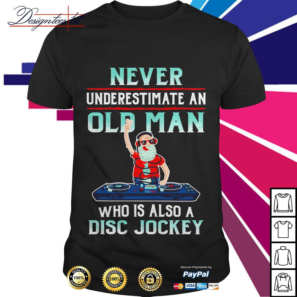Never underestimate an old man who is also disc jockey shirt