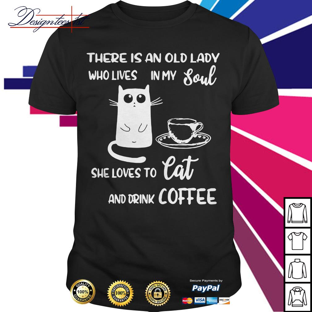 There is an old lady who live in my soul she loves to cat and drink coffee shirt