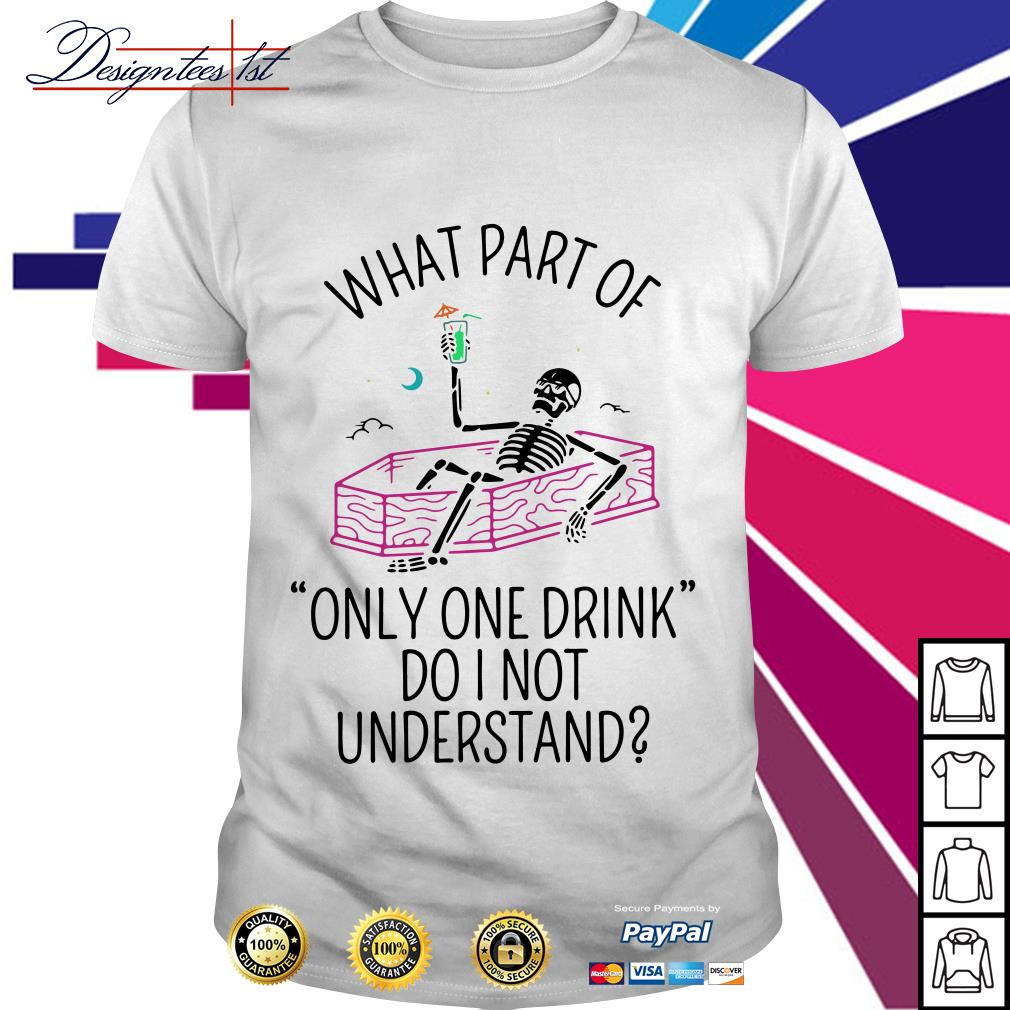 Skeleton what part of only one drink do I not understand shirt