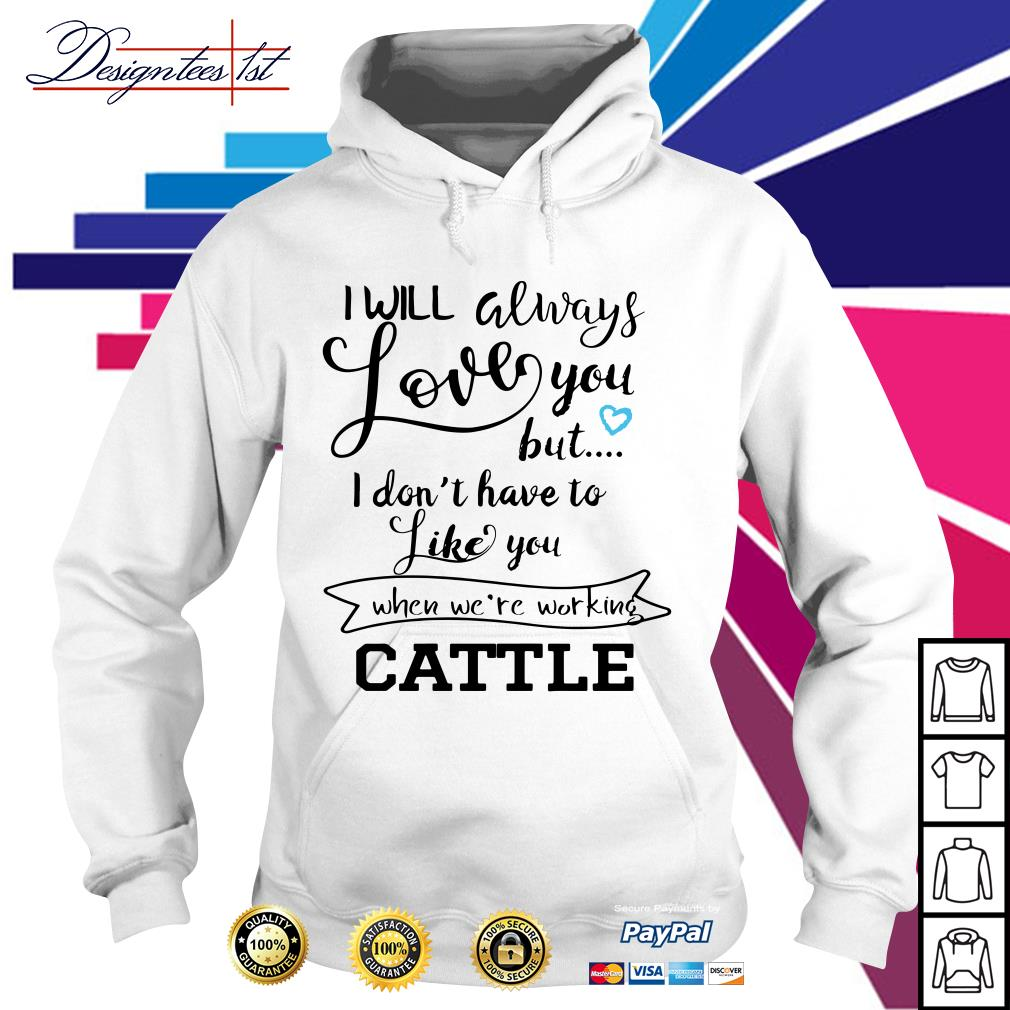 I will always love you but I don't have to like you when we're working Cattle Hoodie