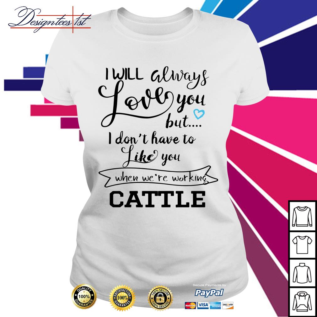 I will always love you but I don't have to like you when we're working Cattle Ladies Tee
