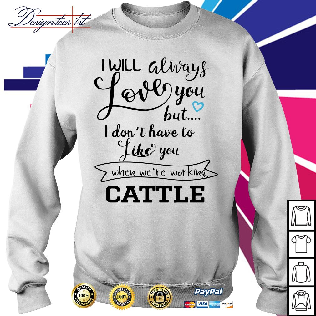 I will always love you but I don't have to like you when we're working Cattle Sweater