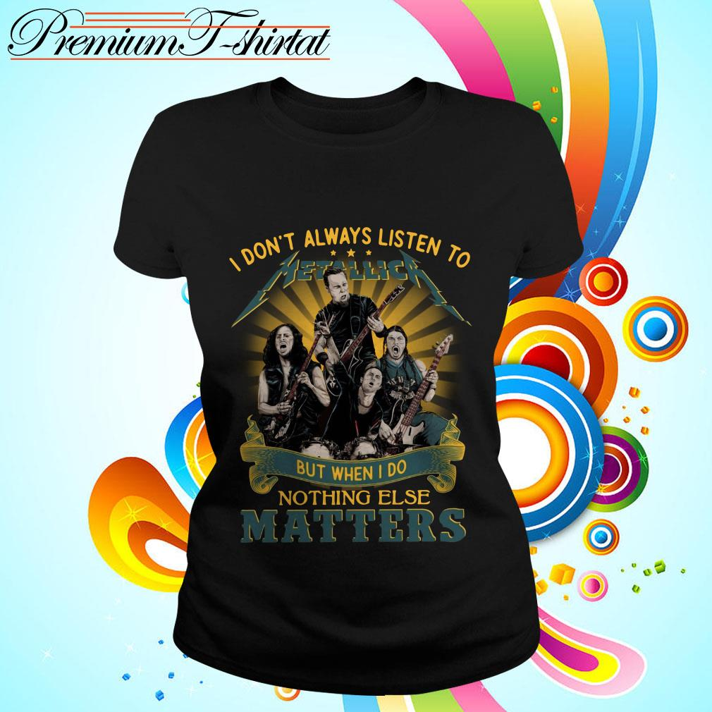 I don't always listen to Metallica but when I do nothing else matters Ladies tee